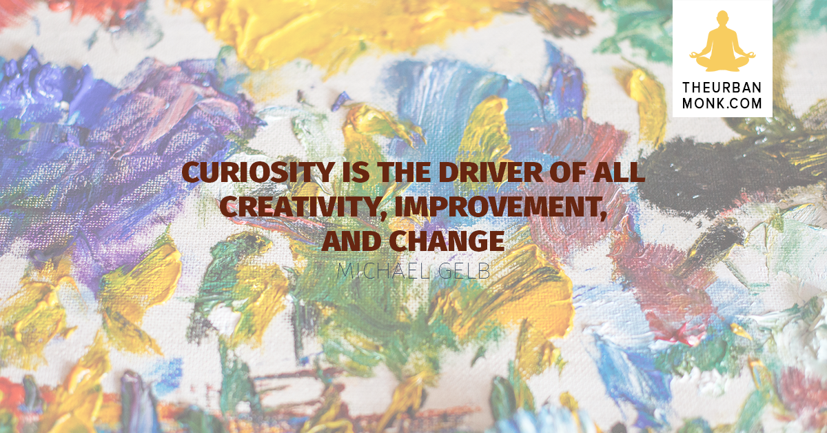 Curiosity Is The Driver of All Creativity, Improvement, And Change - Michael Gelb via @PedramShojai